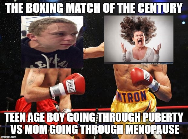 the boxing match of the century | THE BOXING MATCH OF THE CENTURY TEEN AGE BOY GOING THROUGH PUBERTY VS MOM GOING THROUGH MENOPAUSE | image tagged in funny,funny meme | made w/ Imgflip meme maker