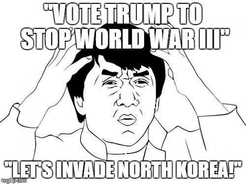 "Jackie Chan WTF Meme | ""VOTE TRUMP TO STOP WORLD WAR III"" ""LET'S INVADE NORTH KOREA!"" 