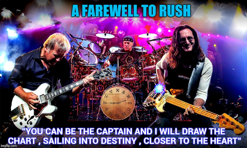 "Thanks for the great music | A FAREWELL TO RUSH ""YOU CAN BE THE CAPTAIN AND I WILL DRAW THE CHART , SAILING INTO DESTINY , CLOSER TO THE HEART"" 