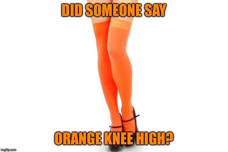 DID SOMEONE SAY ORANGE KNEE HIGH? | made w/ Imgflip meme maker