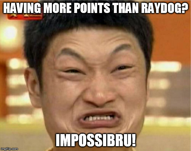 HAVING MORE POINTS THAN RAYDOG? IMPOSSIBRU! | made w/ Imgflip meme maker