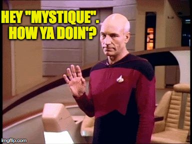 "HEY ""MYSTIQUE"".  HOW YA DOIN'? 