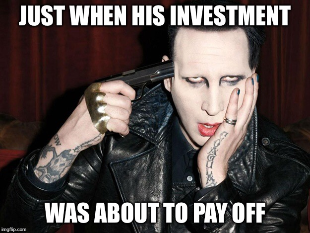 JUST WHEN HIS INVESTMENT WAS ABOUT TO PAY OFF | made w/ Imgflip meme maker