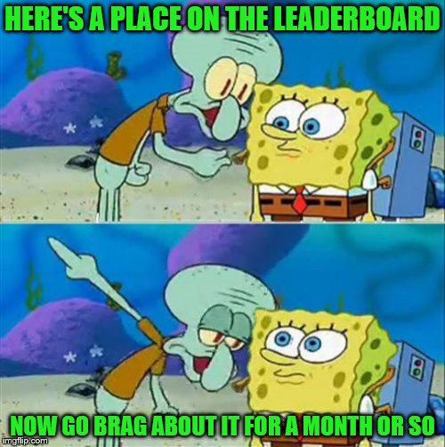 How I got on the Leaderboard: 2018, colourised | HERE'S A PLACE ON THE LEADERBOARD NOW GO BRAG ABOUT IT FOR A MONTH OR SO | image tagged in memes,talk to spongebob,imgflip,leaderboard | made w/ Imgflip meme maker