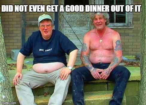 Redneck School2 | DID NOT EVEN GET A GOOD DINNER OUT OF IT | image tagged in redneck school2 | made w/ Imgflip meme maker