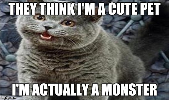 THEY THINK I'M A CUTE PET I'M ACTUALLY A MONSTER | made w/ Imgflip meme maker