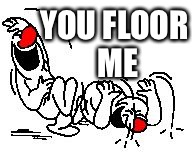 LOL Hysterically | YOU FLOOR ME | image tagged in lol hysterically | made w/ Imgflip meme maker