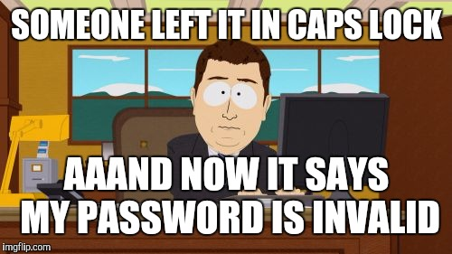 Aaaaand Its Gone Meme | SOMEONE LEFT IT IN CAPS LOCK AAAND NOW IT SAYS MY PASSWORD IS INVALID | image tagged in memes,aaaaand its gone | made w/ Imgflip meme maker