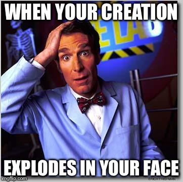 WHEN YOUR CREATION EXPLODES IN YOUR FACE | image tagged in bill nye | made w/ Imgflip meme maker