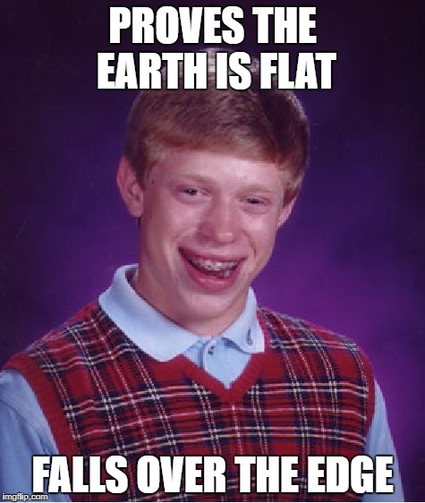 Bad Luck Brian Meme | PROVES THE EARTH IS FLAT FALLS OVER THE EDGE | image tagged in memes,bad luck brian | made w/ Imgflip meme maker