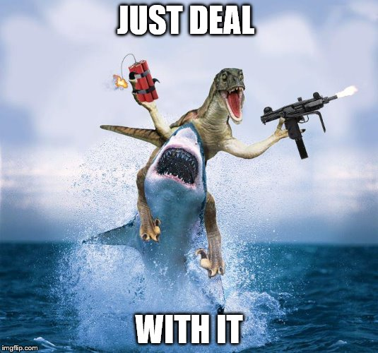 Raptor Riding Shark | JUST DEAL WITH IT | image tagged in raptor riding shark | made w/ Imgflip meme maker