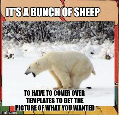 IT'S A BUNCH OF SHEEP TO HAVE TO COVER OVER TEMPLATES TO GET THE PICTURE OF WHAT YOU WANTED | made w/ Imgflip meme maker