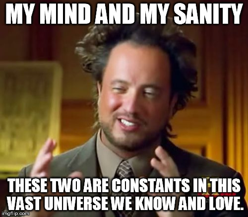Ancient Aliens Meme | MY MIND AND MY SANITY THESE TWO ARE CONSTANTS IN THIS VAST UNIVERSE WE KNOW AND LOVE. | image tagged in memes,ancient aliens | made w/ Imgflip meme maker