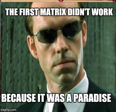 THE FIRST MATRIX DIDN'T WORK BECAUSE IT WAS A PARADISE | made w/ Imgflip meme maker