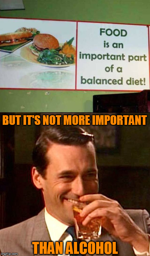 Balance | BUT IT'S NOT MORE IMPORTANT THAN ALCOHOL | image tagged in food,balance,diet,alcohol | made w/ Imgflip meme maker