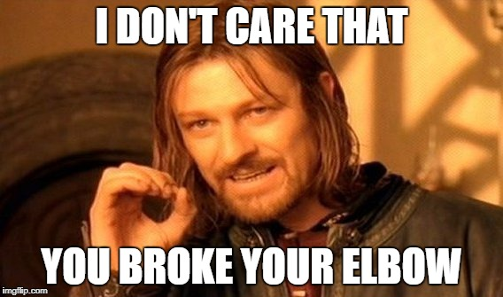 One Does Not Simply Meme | I DON'T CARE THAT YOU BROKE YOUR ELBOW | image tagged in memes,one does not simply | made w/ Imgflip meme maker
