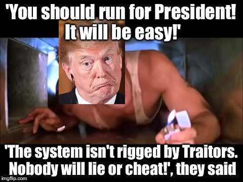 YIPPI KAI YAY! | 'You should run for President! It will be easy!' 'The system isn't rigged by Traitors. Nobody will lie or cheat!', they said | image tagged in donald trump,maga,die hard | made w/ Imgflip meme maker