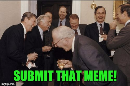 Laughing Men In Suits Meme | SUBMIT THAT MEME! | image tagged in memes,laughing men in suits | made w/ Imgflip meme maker