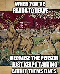 Ready to Leave | WHEN YOU'RE READY TO LEAVE BECAUSE THE PERSON JUST KEEPS TALKING ABOUT THEMSELVES. | image tagged in deer,doe,talk,person,ready to leave,when | made w/ Imgflip meme maker