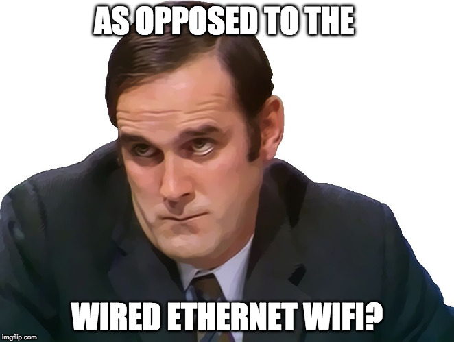 John Cleese | AS OPPOSED TO THE WIRED ETHERNET WIFI? | image tagged in john cleese | made w/ Imgflip meme maker