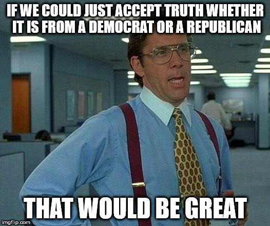 That Would Be Great Meme | IF WE COULD JUST ACCEPT TRUTH WHETHER IT IS FROM A DEMOCRAT OR A REPUBLICAN THAT WOULD BE GREAT | image tagged in memes,that would be great | made w/ Imgflip meme maker