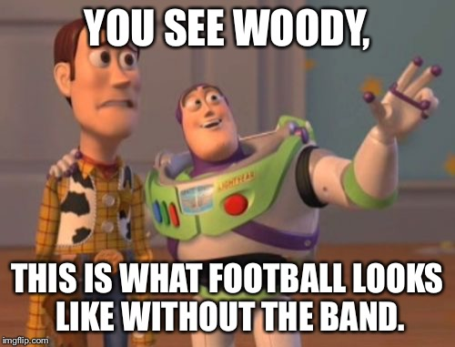 X, X Everywhere Meme | YOU SEE WOODY, THIS IS WHAT FOOTBALL LOOKS LIKE WITHOUT THE BAND. | image tagged in memes,x,x everywhere,x x everywhere | made w/ Imgflip meme maker
