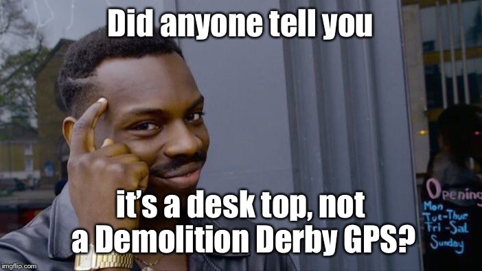 Roll Safe Think About It Meme | Did anyone tell you it's a desk top, not a Demolition Derby GPS? | image tagged in memes,roll safe think about it | made w/ Imgflip meme maker