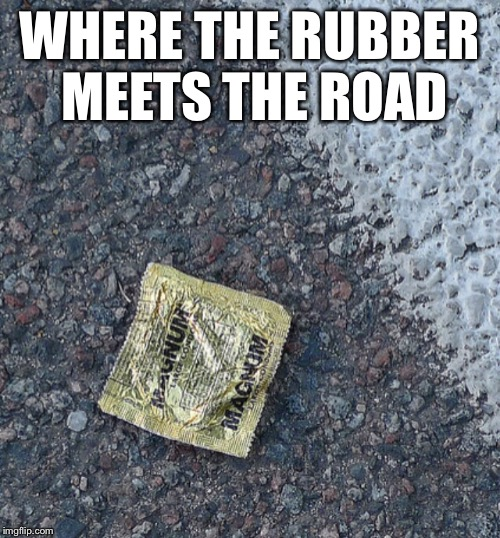 WHERE THE RUBBER MEETS THE ROAD | image tagged in condom,funny memes | made w/ Imgflip meme maker