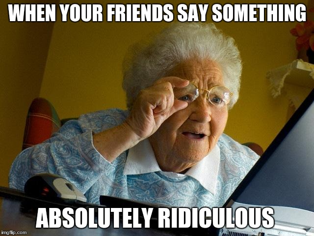 Grandma Finds The Internet Meme | WHEN YOUR FRIENDS SAY SOMETHING ABSOLUTELY RIDICULOUS | image tagged in memes,grandma finds the internet | made w/ Imgflip meme maker