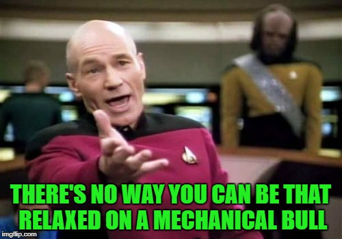 Picard Wtf Meme | THERE'S NO WAY YOU CAN BE THAT RELAXED ON A MECHANICAL BULL | image tagged in memes,picard wtf | made w/ Imgflip meme maker
