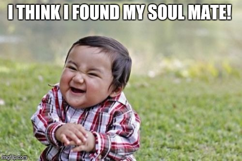 Evil Toddler Meme | I THINK I FOUND MY SOUL MATE! | image tagged in memes,evil toddler | made w/ Imgflip meme maker
