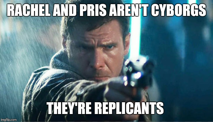 RACHEL AND PRIS AREN'T CYBORGS THEY'RE REPLICANTS | made w/ Imgflip meme maker