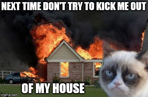 NEXT TIME DON'T TRY TO KICK ME OUT OF MY HOUSE | made w/ Imgflip meme maker