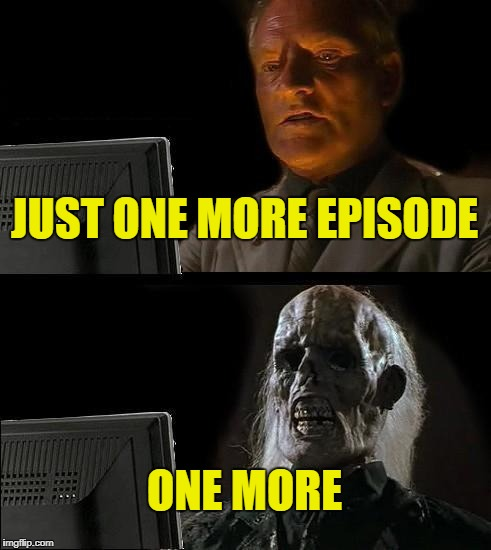 Ill Just Wait Here | JUST ONE MORE EPISODE ONE MORE | image tagged in memes,ill just wait here | made w/ Imgflip meme maker