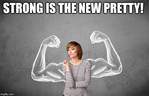 Strong Woman | STRONG IS THE NEW PRETTY! | image tagged in strong woman | made w/ Imgflip meme maker