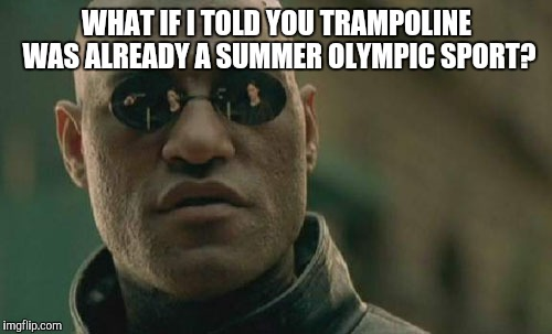 Matrix Morpheus Meme | WHAT IF I TOLD YOU TRAMPOLINE WAS ALREADY A SUMMER OLYMPIC SPORT? | image tagged in memes,matrix morpheus | made w/ Imgflip meme maker