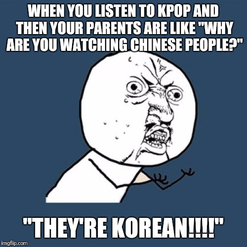 "Y U No Meme | WHEN YOU LISTEN TO KPOP AND THEN YOUR PARENTS ARE LIKE ""WHY ARE YOU WATCHING CHINESE PEOPLE?"" ""THEY'RE KOREAN!!!!"" 