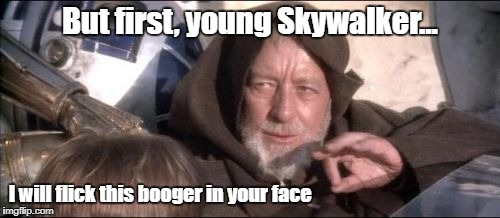 You must use the force |  But first, young Skywalker... I will flick this booger in your face | image tagged in memes,these arent the droids you were looking for | made w/ Imgflip meme maker
