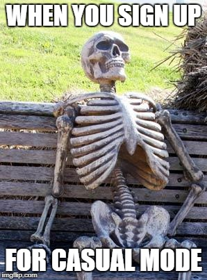 Waiting Skeleton Meme | WHEN YOU SIGN UP FOR CASUAL MODE | image tagged in memes,waiting skeleton | made w/ Imgflip meme maker