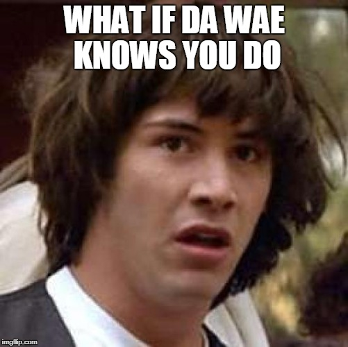 do you kno da wae keanu | WHAT IF DA WAE KNOWS YOU DO | image tagged in memes,conspiracy keanu,do you know the way,memes | made w/ Imgflip meme maker