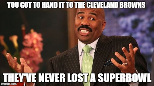 Steve Harvey | YOU GOT TO HAND IT TO THE CLEVELAND BROWNS THEY'VE NEVER LOST A SUPERBOWL | image tagged in memes,steve harvey | made w/ Imgflip meme maker