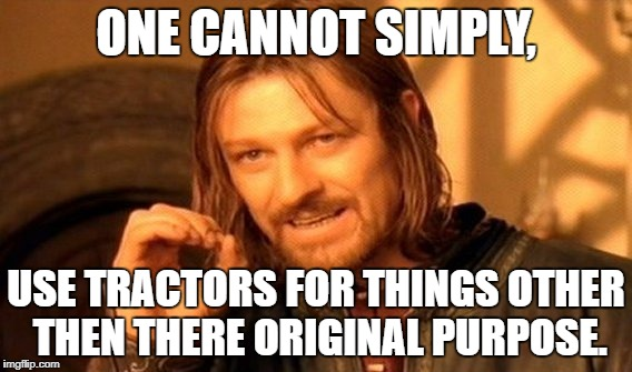 One Does Not Simply Meme | ONE CANNOT SIMPLY, USE TRACTORS FOR THINGS OTHER THEN THERE ORIGINAL PURPOSE. | image tagged in memes,one does not simply | made w/ Imgflip meme maker