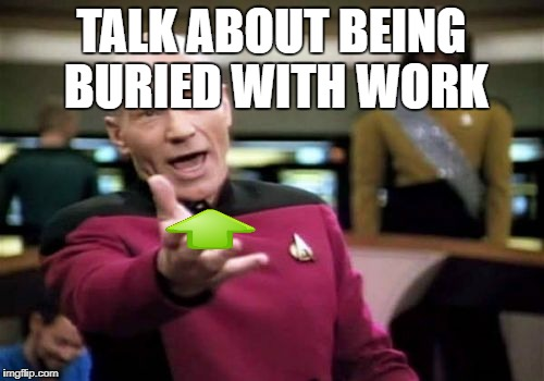 Picard Wtf Meme | TALK ABOUT BEING BURIED WITH WORK | image tagged in memes,picard wtf | made w/ Imgflip meme maker