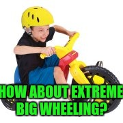 HOW ABOUT EXTREME BIG WHEELING? | made w/ Imgflip meme maker