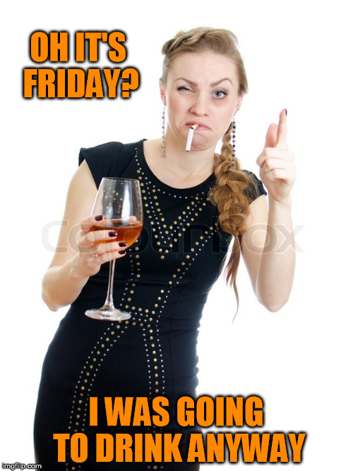 OH IT'S FRIDAY? I WAS GOING TO DRINK ANYWAY | made w/ Imgflip meme maker