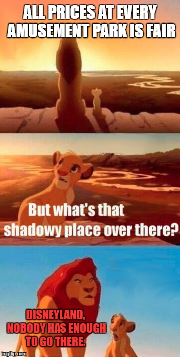 Simba Shadowy Place Meme | ALL PRICES AT EVERY AMUSEMENT PARK IS FAIR DISNEYLAND, NOBODY HAS ENOUGH TO GO THERE. | image tagged in memes,simba shadowy place | made w/ Imgflip meme maker