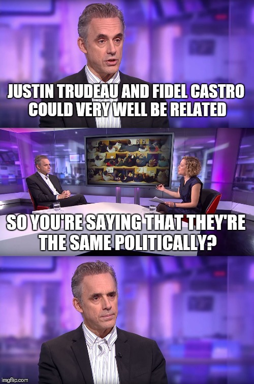 Jordan Peterson vs Feminist Interviewer | JUSTIN TRUDEAU AND FIDEL CASTRO COULD VERY WELL BE RELATED SO YOU'RE SAYING THAT THEY'RE THE SAME POLITICALLY? | image tagged in jordan peterson vs feminist interviewer | made w/ Imgflip meme maker