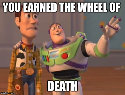 X, X Everywhere Meme | YOU EARNED THE WHEEL OF DEATH | image tagged in memes,x,x everywhere,x x everywhere | made w/ Imgflip meme maker