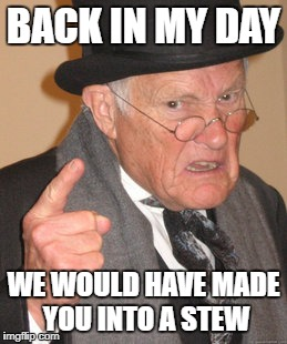 BACK IN MY DAY WE WOULD HAVE MADE YOU INTO A STEW | made w/ Imgflip meme maker