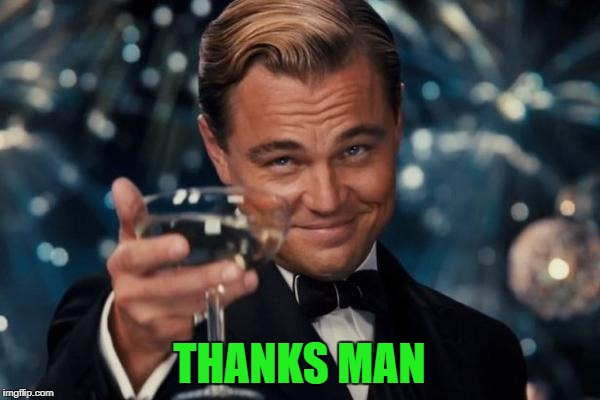 Leonardo Dicaprio Cheers Meme | THANKS MAN | image tagged in memes,leonardo dicaprio cheers | made w/ Imgflip meme maker